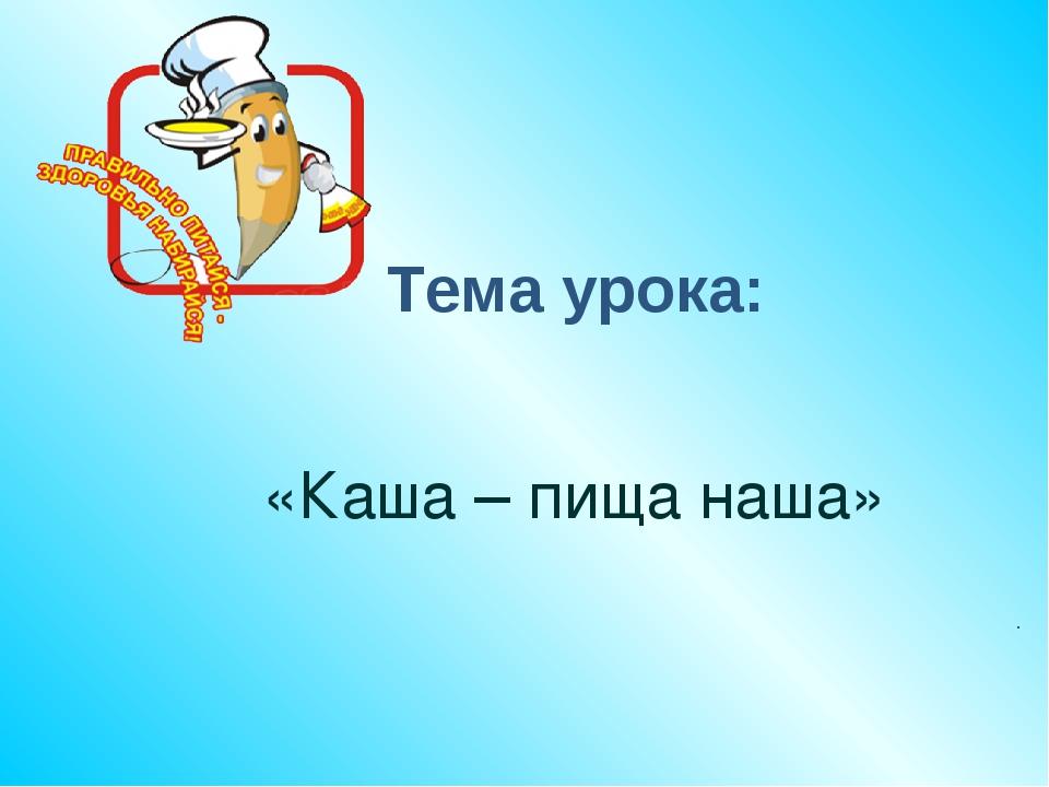 «Каша – пища наша» . Тема урока: