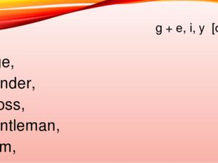 g + e, i, y [dз] Age, gender, gross, gentleman, gym, grape, game, glister, gy