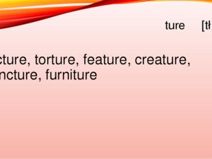 ture [t∫э] Picture, torture, feature, creature, puncture, furniture