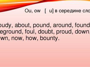 Ou, ow [αu] в середине слова Cloudy, about, pound, around, found, foreground,