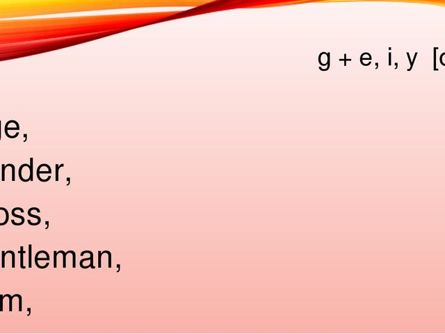 g + e, i, y [dз] Age, gender, gross, gentleman, gym, grape, game, glister, gy...