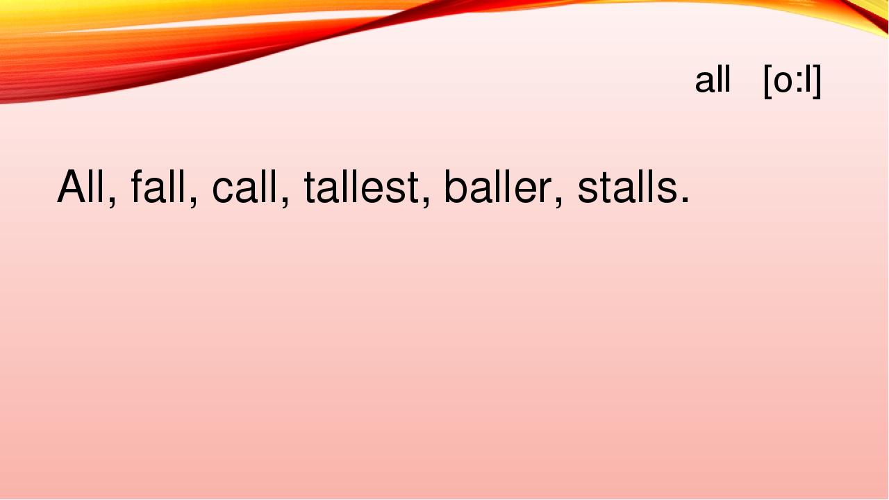 all [o:l] All, fall, call, tallest, baller, stalls.
