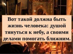 Вот такой должна быть жизнь человека: душой тянуться к небу, а своими делами
