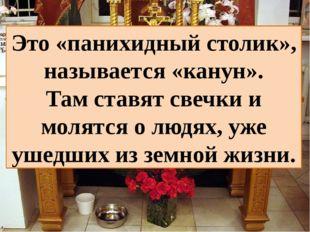 Это «панихидный столик», называется «канун». Там ставят свечки и молятся о лю