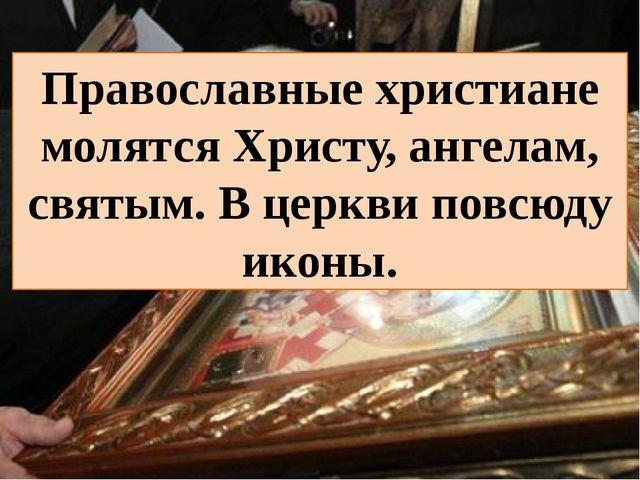 Православные христиане молятся Христу, ангелам, святым. В церкви повсюду иконы.