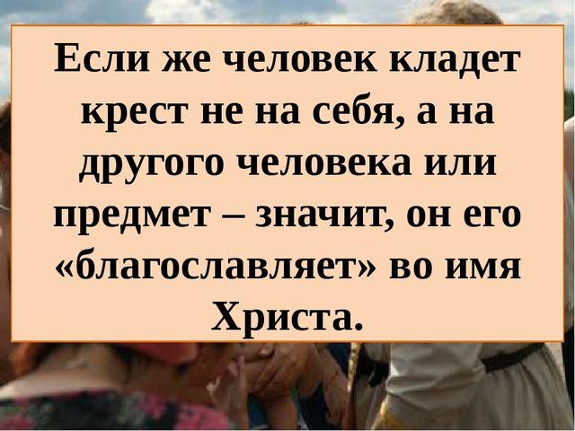 Если же человек кладет крест не на себя, а на другого человека или предмет –...