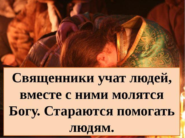 Священники учат людей, вместе с ними молятся Богу. Стараются помогать людям.