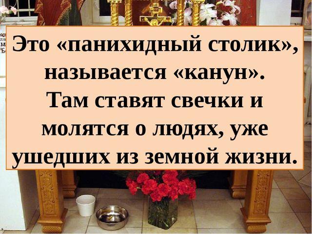 Это «панихидный столик», называется «канун». Там ставят свечки и молятся о лю...