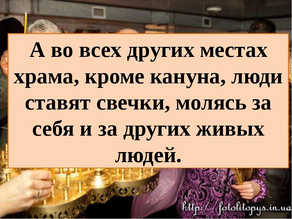 А во всех других местах храма, кроме кануна, люди ставят свечки, молясь за се...