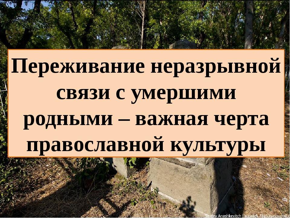 Переживание неразрывной связи с умершими родными – важная черта православной...