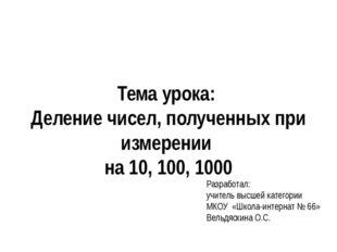 Тема урока: Деление чисел, полученных при измерении на 10, 100, 1000 Разработ