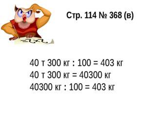 40 т 300 кг : 100 = 403 кг 40 т 300 кг = 40300 кг 40300 кг : 100 = 403 кг Стр