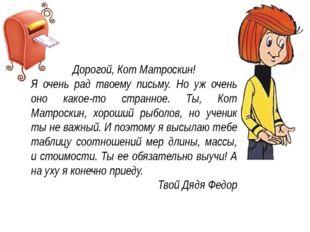 Дорогой, Кот Матроскин! Я очень рад твоему письму. Но уж очень оно какое-то с