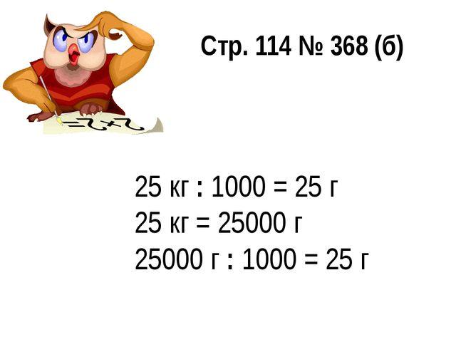 25 кг : 1000 = 25 г 25 кг = 25000 г 25000 г : 1000 = 25 г Стр. 114 № 368 (б)