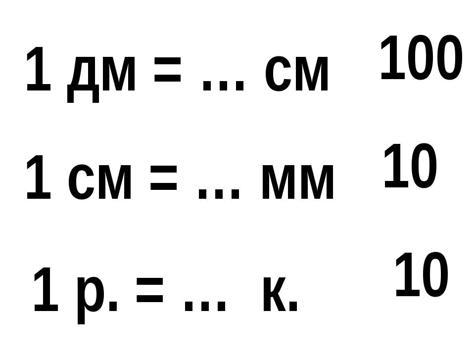 1 р. = … к. 1 дм = … см 1 см = … мм 100 10 10