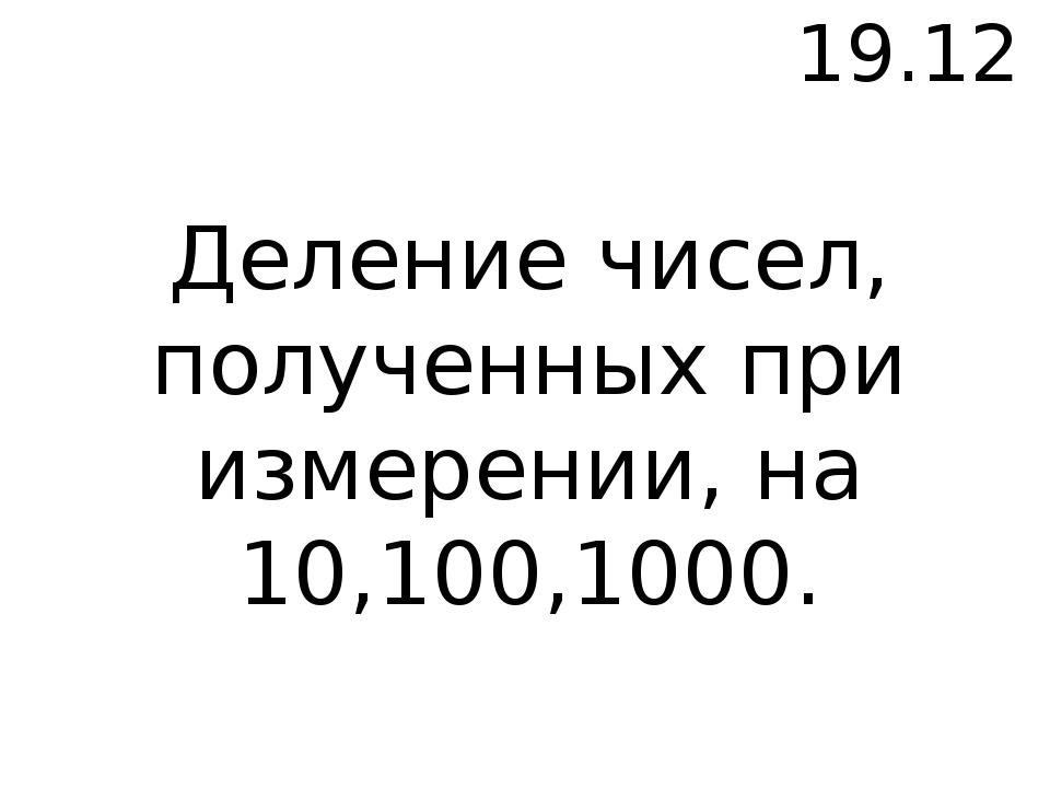 19.12 Деление чисел, полученных при измерении, на 10,100,1000.