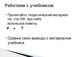 Прочитайте теоретический материал на стр.158 про себя, используя пометы V + ?