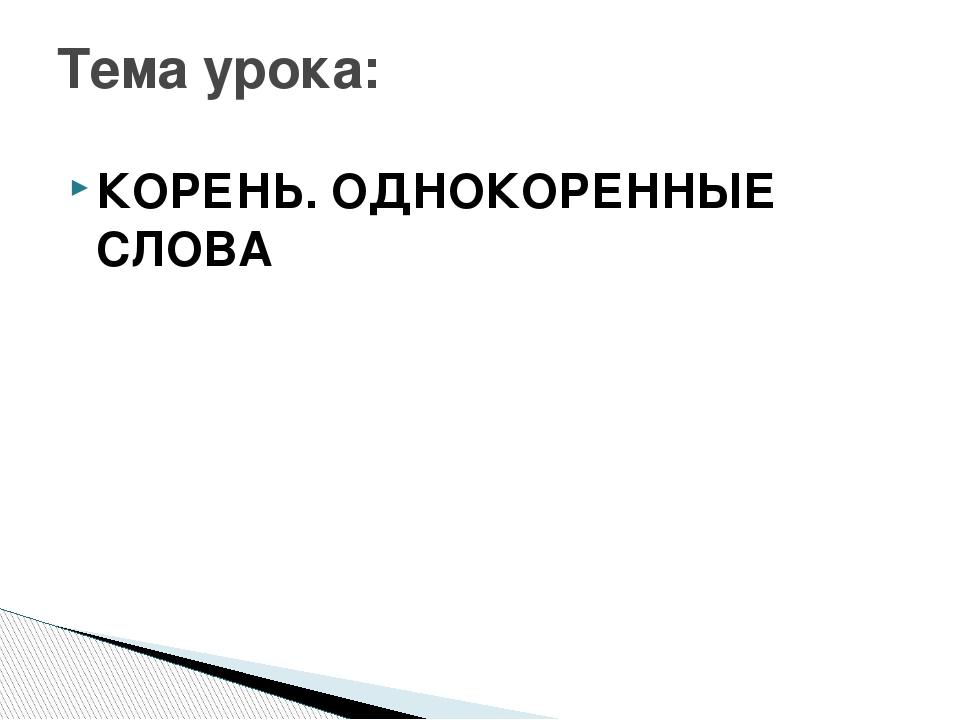 КОРЕНЬ. ОДНОКОРЕННЫЕ СЛОВА Тема урока: