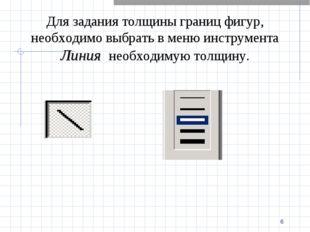 * Для задания толщины границ фигур, необходимо выбрать в меню инструмента Лин