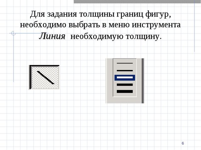 * Для задания толщины границ фигур, необходимо выбрать в меню инструмента Лин...
