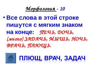 Морфология - 10 Все слова в этой строке пишутся с мягким знаком на конце: ПЕЧ