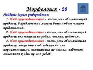 Морфология - 20 Найдите верное утверждение: 1. Имя существительное - часть ре