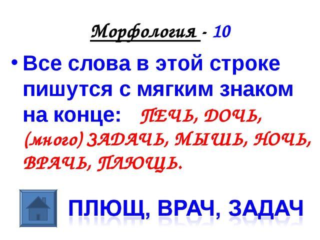 Морфология - 10 Все слова в этой строке пишутся с мягким знаком на конце: ПЕЧ...