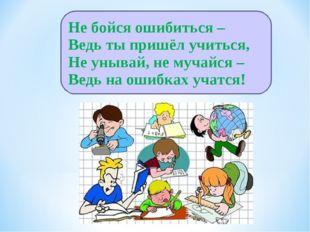 Не бойся ошибиться – Ведь ты пришёл учиться, Не унывай, не мучайся – Ведь на