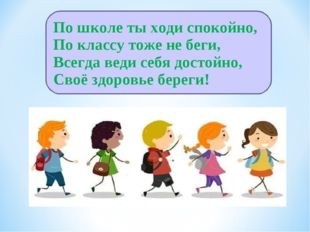 По школе ты ходи спокойно, По классу тоже не беги, Всегда веди себя достойно,