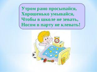Утром рано просыпайся, Хорошенько умывайся, Чтобы в школе не зевать, Носом в
