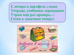 С вечера в портфель сложи Тетради, учебники, карандаши. Утром ещё раз проверь