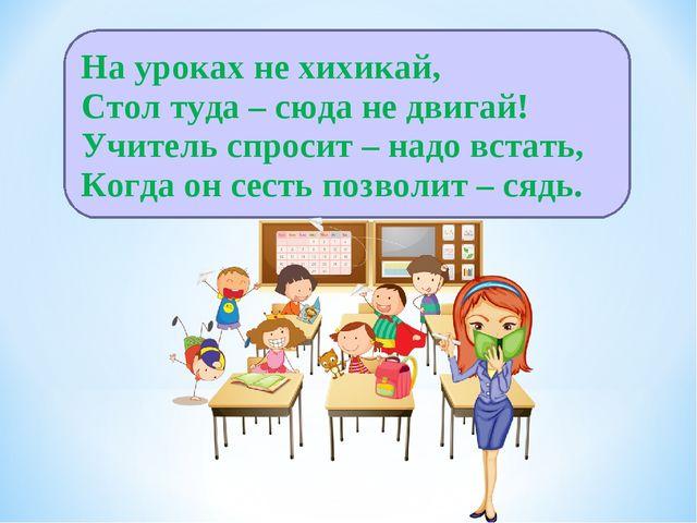 На уроках не хихикай, Стол туда – сюда не двигай! Учитель спросит – надо вста...
