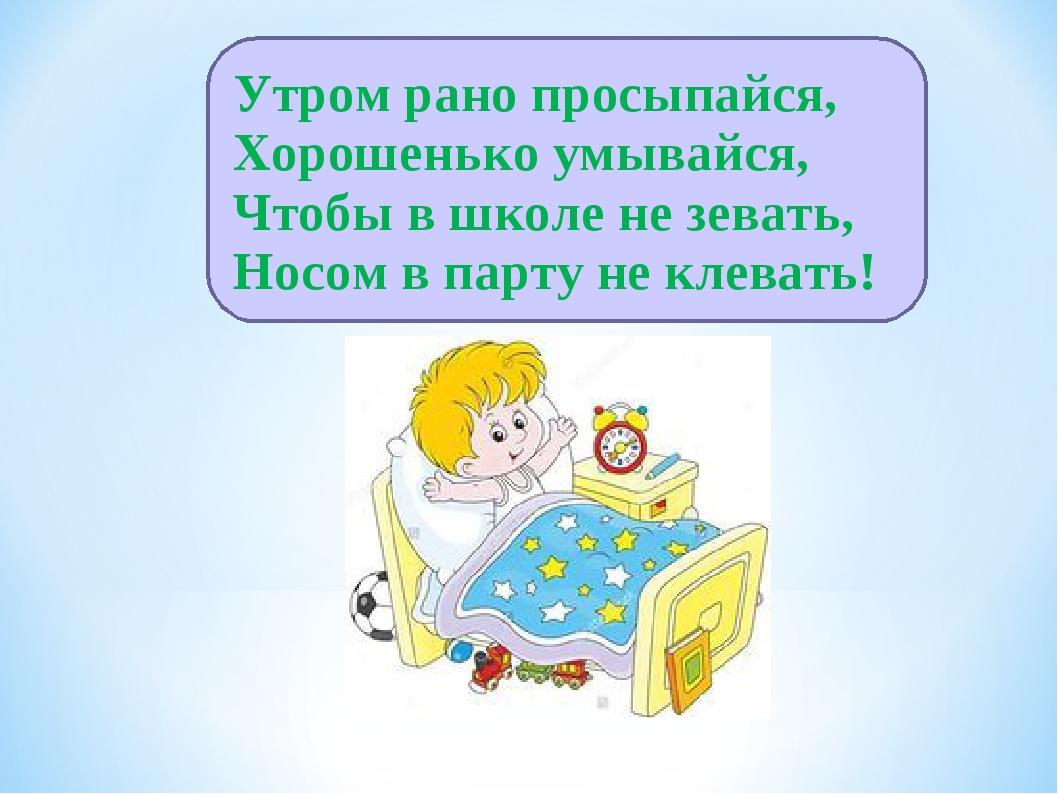 Утром рано просыпайся, Хорошенько умывайся, Чтобы в школе не зевать, Носом в...