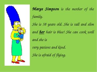 Marge Simpson is the mother of the family. She is 38 years old. She is tall a