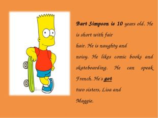 Bart Simpson is 10 years old. He is short with fair hair. He is naughty and n