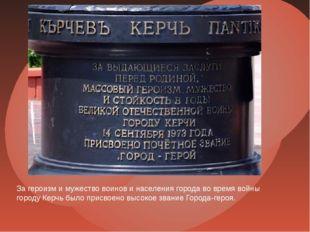 За героизм и мужество воинов и населения города во время войны городу Керчь б