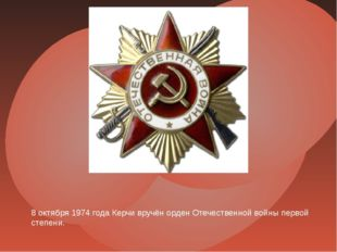8 октября 1974 года Керчи вручён орден Отечественной войны первой степени.