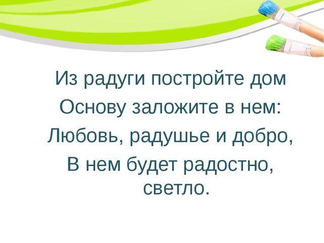 Из радуги постройте дом Основу заложите в нем: Любовь, радушье и добро, В нем...