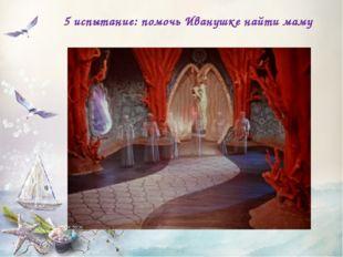5 испытание: помочь Иванушке найти маму