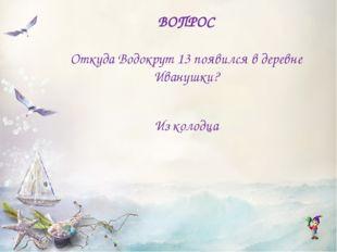 ВОПРОС Откуда Водокрут 13 появился в деревне Иванушки? Из колодца