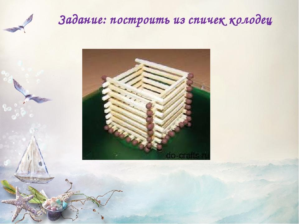 Задание: построить из спичек колодец