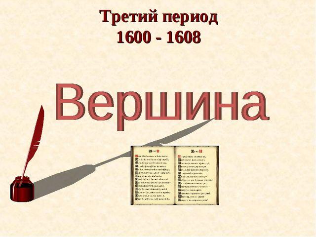Третий период 1600 - 1608
