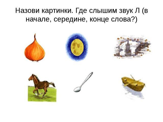Назови картинки. Где слышим звук Л (в начале, середине, конце слова?)