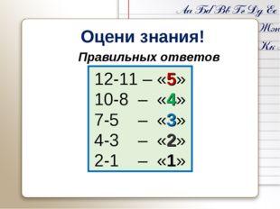 Оцени знания! 12-11 – «5» 10-8 – «4» 7-5 – «3» 4-3 – «2» 2-1 – «1» Правильны