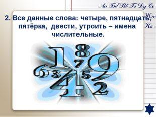2. Все данные слова: четыре, пятнадцать, пятёрка, двести, утроить – имена чи