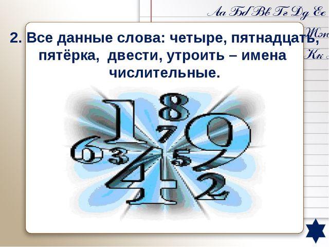 2. Все данные слова: четыре, пятнадцать, пятёрка, двести, утроить – имена чи...