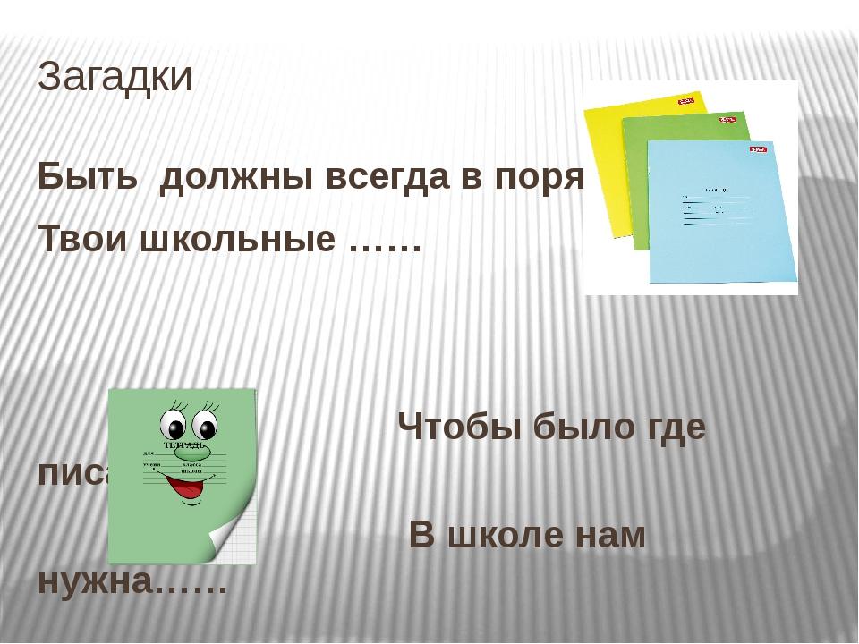 Загадки Быть должны всегда в порядке Твои школьные …… Чтобы было где писать В...