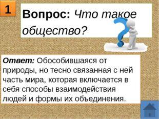 1 Вопрос: Что такое общество? Ответ: Обособившаяся от природы, но тесно связа