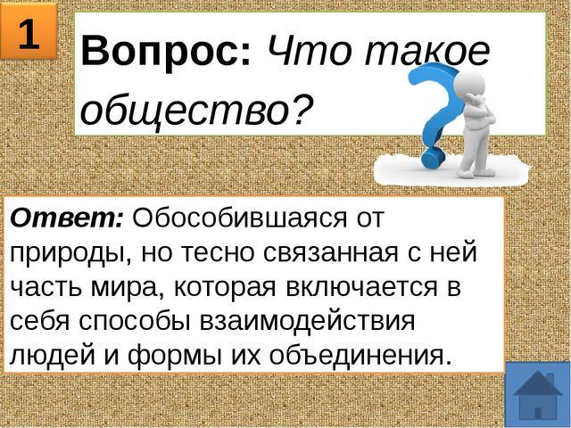 1 Вопрос: Что такое общество? Ответ: Обособившаяся от природы, но тесно связа...