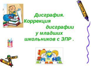 Дисграфия. Коррекция дисграфии у младших школьников с ЗПР .